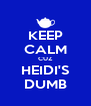 KEEP CALM CUZ HEIDI'S DUMB - Personalised Poster A4 size