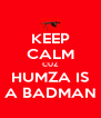 KEEP CALM CUZ HUMZA IS A BADMAN - Personalised Poster A4 size
