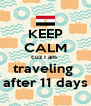 KEEP CALM cuz I am  traveling  after 11 days - Personalised Poster A4 size