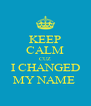KEEP CALM CUZ I CHANGED MY NAME  - Personalised Poster A4 size