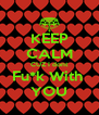 KEEP CALM CUZ I dont Fu*k With  YOU - Personalised Poster A4 size