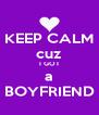 KEEP CALM cuz I GOT a BOYFRIEND - Personalised Poster A4 size