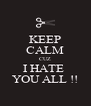 KEEP CALM CUZ I HATE  YOU ALL !! - Personalised Poster A4 size