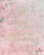 KEEP CALM CUZ I  KNOW UR SO ADORABLE - Personalised Poster A4 size