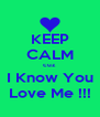 KEEP CALM cuz I Know You Love Me !!! - Personalised Poster A4 size