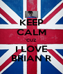 KEEP CALM 'CUZ I LOVE BRIAN R - Personalised Poster A4 size