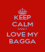 KEEP CALM CUZ I LOVE MY BAGGA - Personalised Poster A4 size