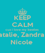 KEEP CALM cuz i love my besties  Natalie, Zandra & Nicole  - Personalised Poster A4 size