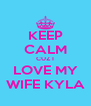 KEEP CALM CUZ I LOVE MY WIFE KYLA - Personalised Poster A4 size