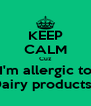 KEEP CALM Cuz I'm allergic to Dairy products!! - Personalised Poster A4 size