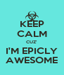 KEEP CALM CUZ' I'M EPICLY AWESOME - Personalised Poster A4 size