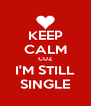 KEEP CALM CUZ I'M STILL SINGLE - Personalised Poster A4 size