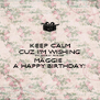 KEEP CALM CUZ I'M WISHING MY LOVELY FRIEND MAGGIE  A HAPPY BIRTHDAY! - Personalised Poster A4 size