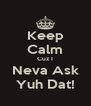 Keep Calm Cuz I Neva Ask Yuh Dat! - Personalised Poster A4 size