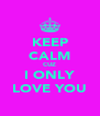 KEEP CALM CUZ I ONLY LOVE YOU - Personalised Poster A4 size