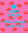 KEEP CALM Cuz  I Will Always Love You - Personalised Poster A4 size