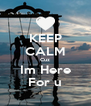 KEEP CALM Cuz Im Here For u - Personalised Poster A4 size