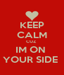 KEEP CALM CUZ  IM ON  YOUR SIDE  - Personalised Poster A4 size