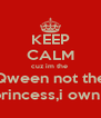 KEEP CALM cuz im the  Qween not the  princess,i own u - Personalised Poster A4 size
