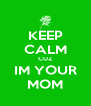 KEEP CALM CUZ IM YOUR MOM - Personalised Poster A4 size