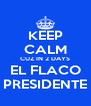 KEEP CALM CUZ IN 2 DAYS EL FLACO PRESIDENTE - Personalised Poster A4 size