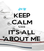 KEEP CALM CUZ IT'S ALL ABOUT ME - Personalised Poster A4 size