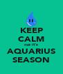 KEEP CALM cuz it's AQUARIUS SEASON - Personalised Poster A4 size