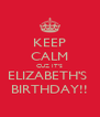 KEEP CALM CUZ IT'S ELIZABETH'S  BIRTHDAY!! - Personalised Poster A4 size
