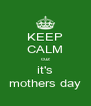 KEEP CALM cuz it's mothers day - Personalised Poster A4 size