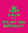 KEEP CALM CUZ' IT'S MY 15th BIRTHDAY - Personalised Poster A4 size