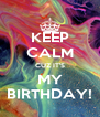 KEEP CALM CUZ IT'S MY BIRTHDAY! - Personalised Poster A4 size