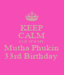 KEEP CALM CUZ IT'S MY Mutha Phukin 33rd Birthday  - Personalised Poster A4 size