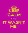 KEEP CALM CUZ' IT WASN'T ME  - Personalised Poster A4 size