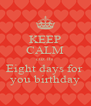 KEEP CALM cuz its Eight days for  you birthday - Personalised Poster A4 size