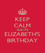 KEEP CALM CUZ ITS ELIZABETH'S BIRTHDAY - Personalised Poster A4 size