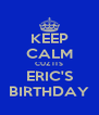 KEEP CALM CUZ ITS ERIC'S BIRTHDAY - Personalised Poster A4 size