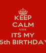 KEEP CALM CUZ ITS MY 15th BIRTHDAY - Personalised Poster A4 size