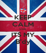 KEEP CALM CUz ITS MY B'dy - Personalised Poster A4 size