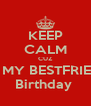 KEEP CALM CUZ ITS MY BESTFRIEND Birthday  - Personalised Poster A4 size