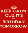 KEEP CALM  CUZ IT'S MY  BIRTHDAY TOMORROW  - Personalised Poster A4 size