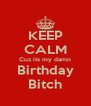 KEEP CALM Cuz its my damn Birthday Bitch - Personalised Poster A4 size