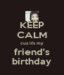 KEEP CALM cuz it's my friend's birthday - Personalised Poster A4 size