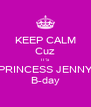 KEEP CALM Cuz IT'S PRINCESS JENNY B-day - Personalised Poster A4 size