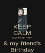 KEEP CALM cuz it's ur mom & my friend's Birthday - Personalised Poster A4 size