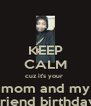 KEEP CALM cuz it's your  mom and my friend birthday - Personalised Poster A4 size