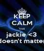 KEEP CALM 'cuz jackie <3 doesn't matter - Personalised Poster A4 size