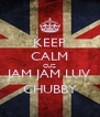 KEEP CALM CUZ JAM JAM LUV CHUBBY - Personalised Poster A4 size