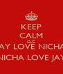 KEEP CALM CUZ JAY LOVE NICHA NICHA LOVE JAY - Personalised Poster A4 size