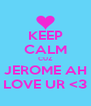 KEEP CALM CUZ JEROME AH LOVE UR <3 - Personalised Poster A4 size