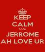KEEP CALM CUZ JERROME AH LOVE UR - Personalised Poster A4 size